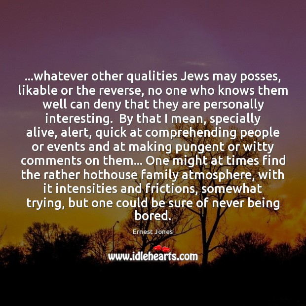 Image, …whatever other qualities Jews may posses, likable or the reverse, no one