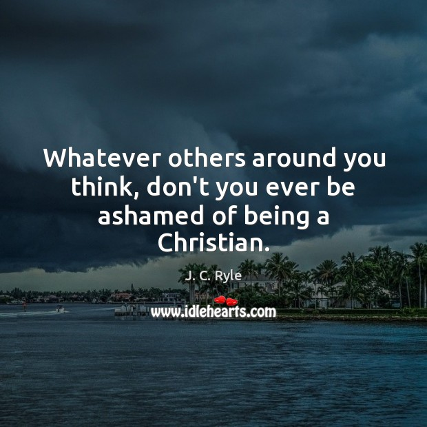 Whatever others around you think, don't you ever be ashamed of being a Christian. J. C. Ryle Picture Quote
