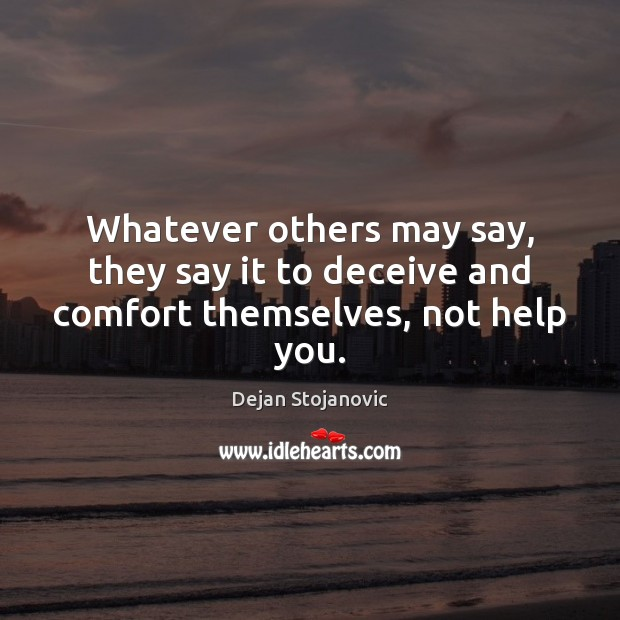Whatever others may say, they say it to deceive and comfort themselves, not help you. Image