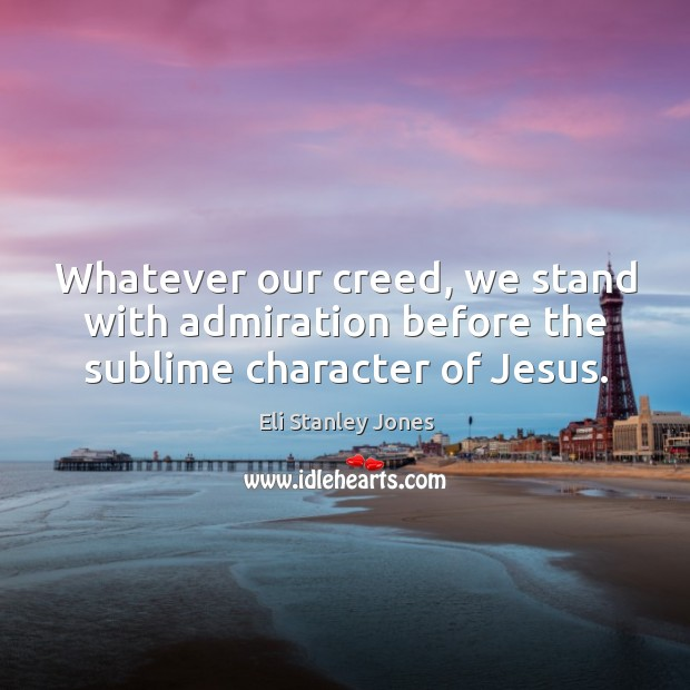 Whatever our creed, we stand with admiration before the sublime character of jesus. Eli Stanley Jones Picture Quote
