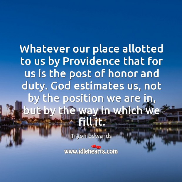 Whatever our place allotted to us by Providence that for us is Tryon Edwards Picture Quote