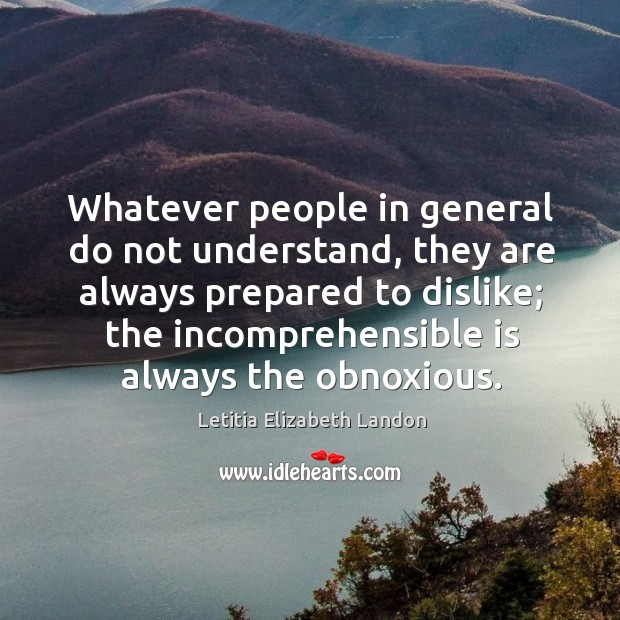 Image, Whatever people in general do not understand, they are always prepared to dislike