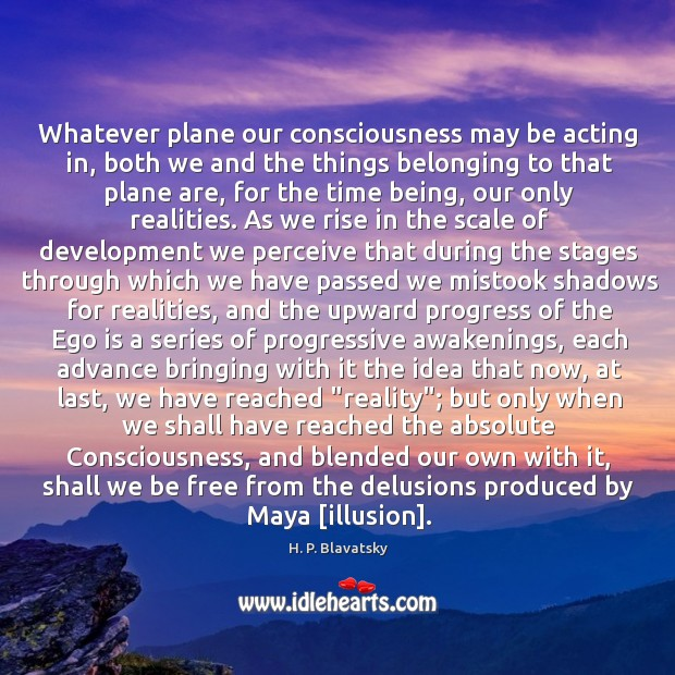 Whatever plane our consciousness may be acting in, both we and the H. P. Blavatsky Picture Quote