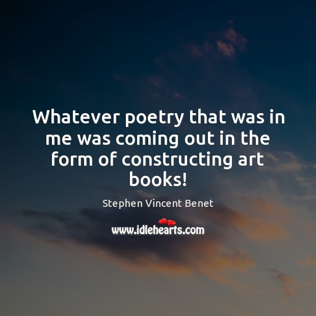 Whatever poetry that was in me was coming out in the form of constructing art books! Stephen Vincent Benet Picture Quote