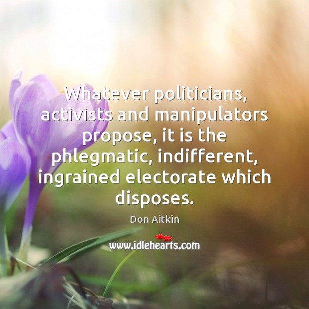 Image, Whatever politicians, activists and manipulators propose, it is the phlegmatic, indifferent, ingrained