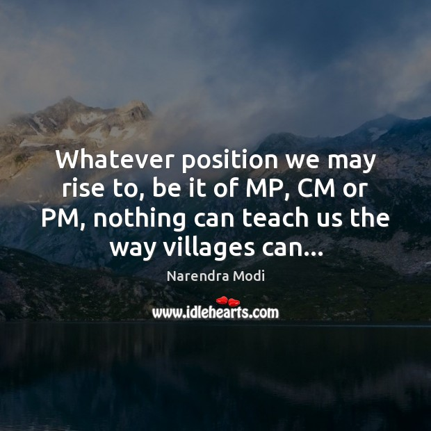 Whatever position we may rise to, be it of MP, CM or Image