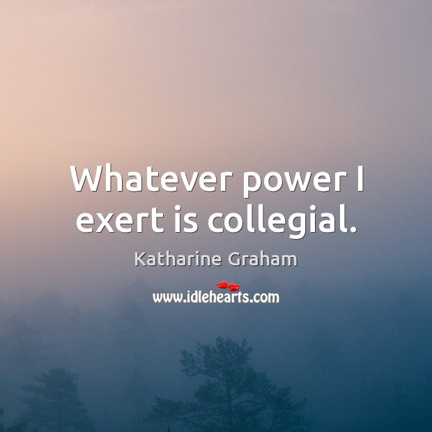 Whatever power I exert is collegial. Katharine Graham Picture Quote