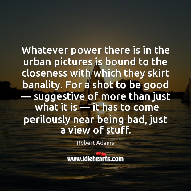 Whatever power there is in the urban pictures is bound to the Good Quotes Image