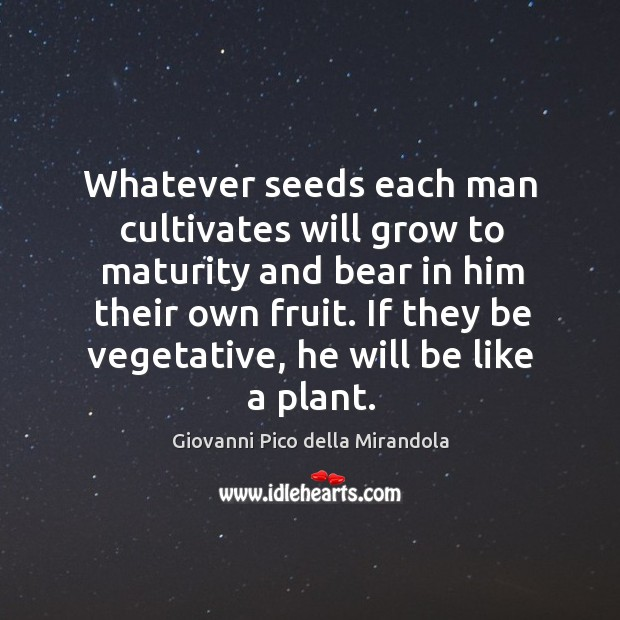 Whatever seeds each man cultivates will grow to maturity and bear in him their own fruit. Image