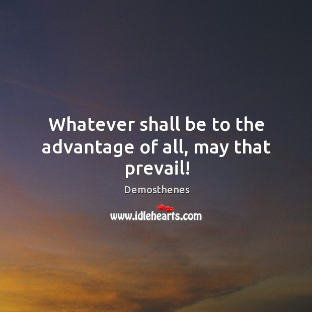 Whatever shall be to the advantage of all, may that prevail! Image