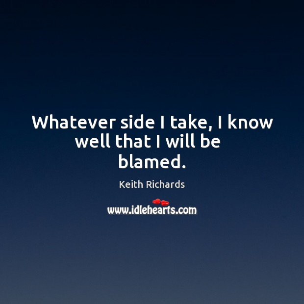 Whatever side I take, I know well that I will be   blamed. Image