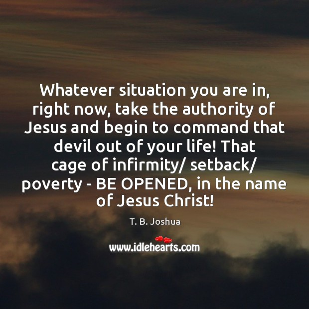 Whatever situation you are in, right now, take the authority of Jesus T. B. Joshua Picture Quote