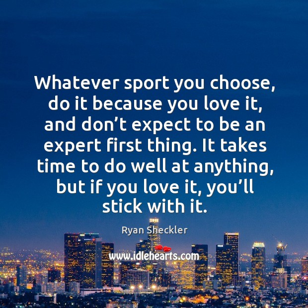 Whatever sport you choose, do it because you love it, and don't expect to be an expert first thing. Ryan Sheckler Picture Quote
