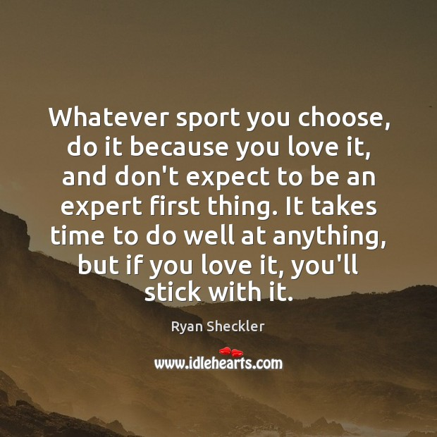 Whatever sport you choose, do it because you love it, and don't Image