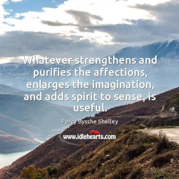 Image, Whatever strengthens and purifies the affections, enlarges the imagination, and adds spirit