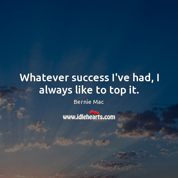 Image, Whatever success I've had, I always like to top it.