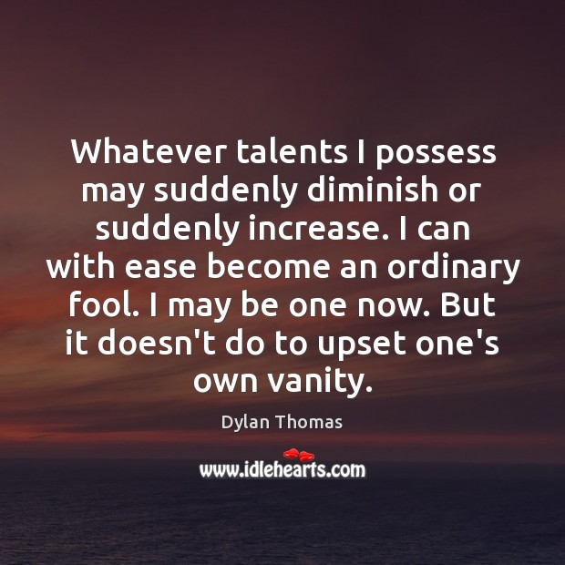 Whatever talents I possess may suddenly diminish or suddenly increase. I can Dylan Thomas Picture Quote