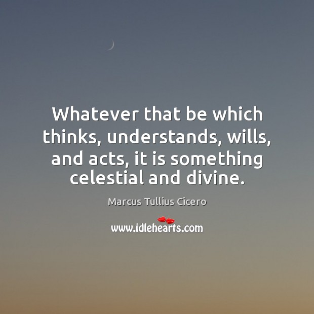 Whatever that be which thinks, understands, wills, and acts, it is something Image