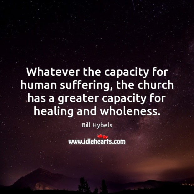 Whatever the capacity for human suffering, the church has a greater capacity Bill Hybels Picture Quote