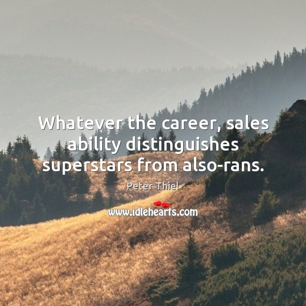 Whatever the career, sales ability distinguishes superstars from also-rans. Peter Thiel Picture Quote