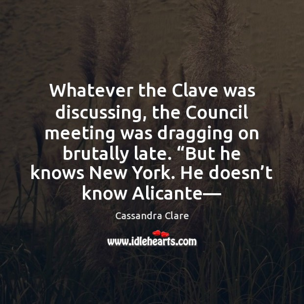 Whatever the Clave was discussing, the Council meeting was dragging on brutally Cassandra Clare Picture Quote