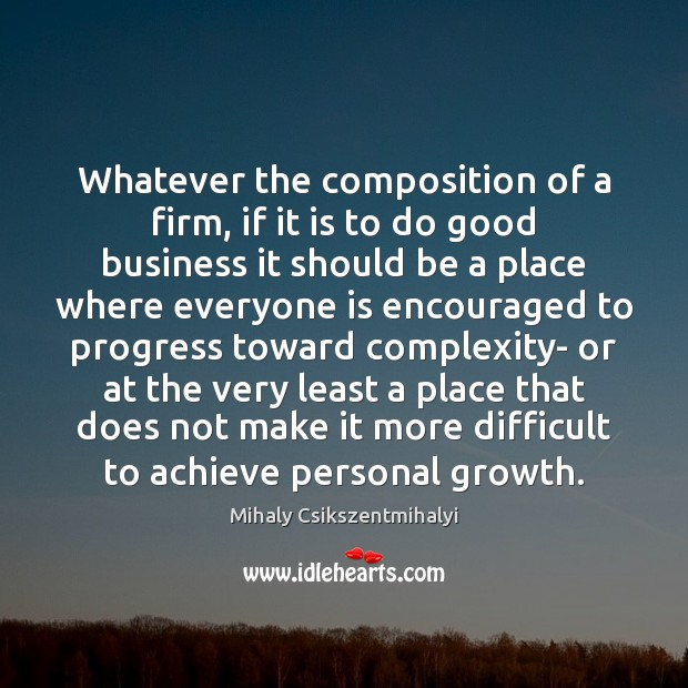Whatever the composition of a firm, if it is to do good Mihaly Csikszentmihalyi Picture Quote