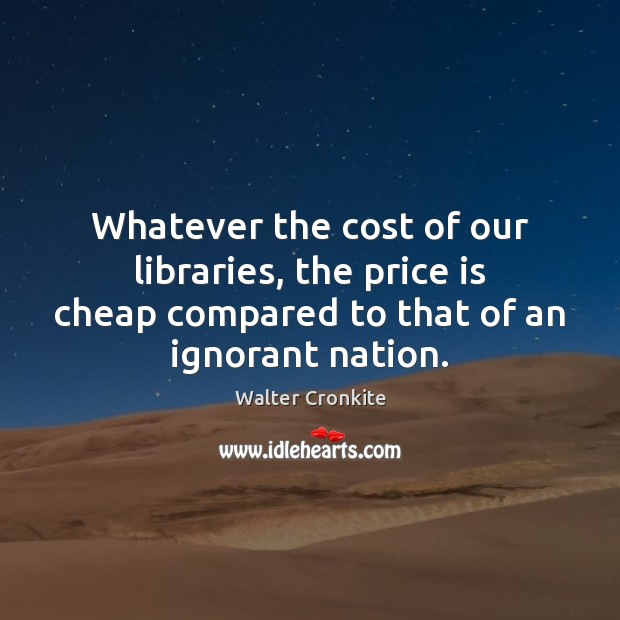 Whatever the cost of our libraries, the price is cheap compared to Walter Cronkite Picture Quote