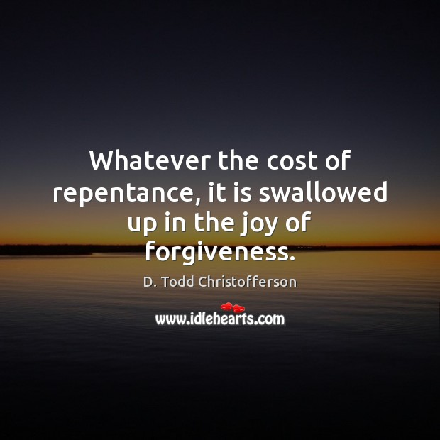Image, Whatever the cost of repentance, it is swallowed up in the joy of forgiveness.