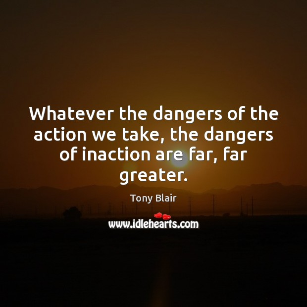 Image, Whatever the dangers of the action we take, the dangers of inaction are far, far greater.