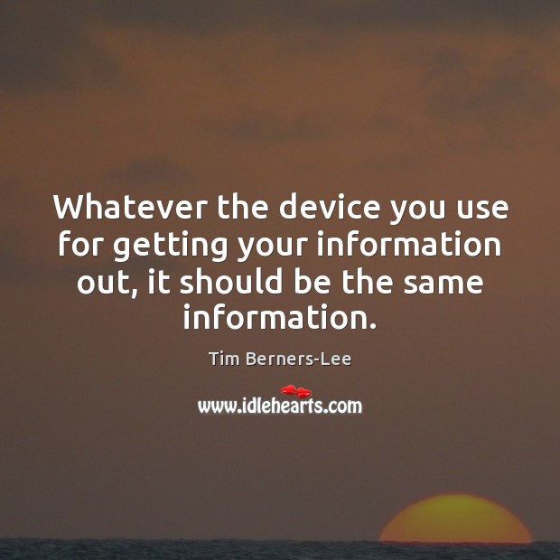 Whatever the device you use for getting your information out, it should Tim Berners-Lee Picture Quote