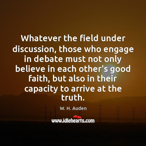 Whatever the field under discussion, those who engage in debate must not W. H. Auden Picture Quote