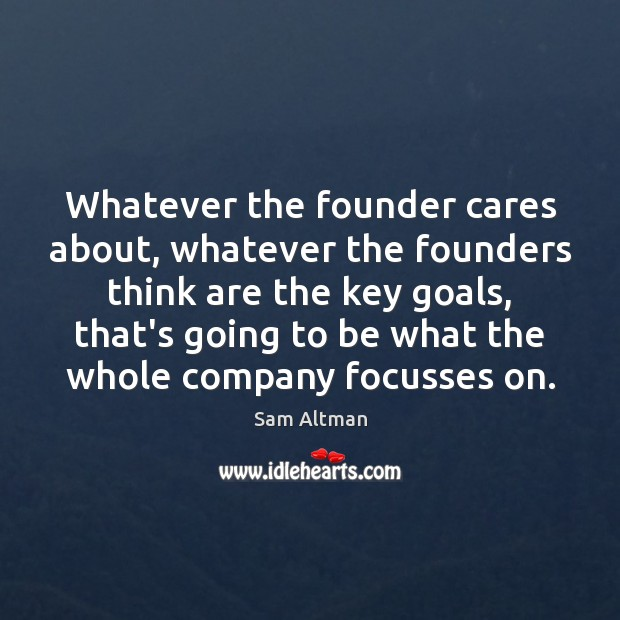 Whatever the founder cares about, whatever the founders think are the key Sam Altman Picture Quote