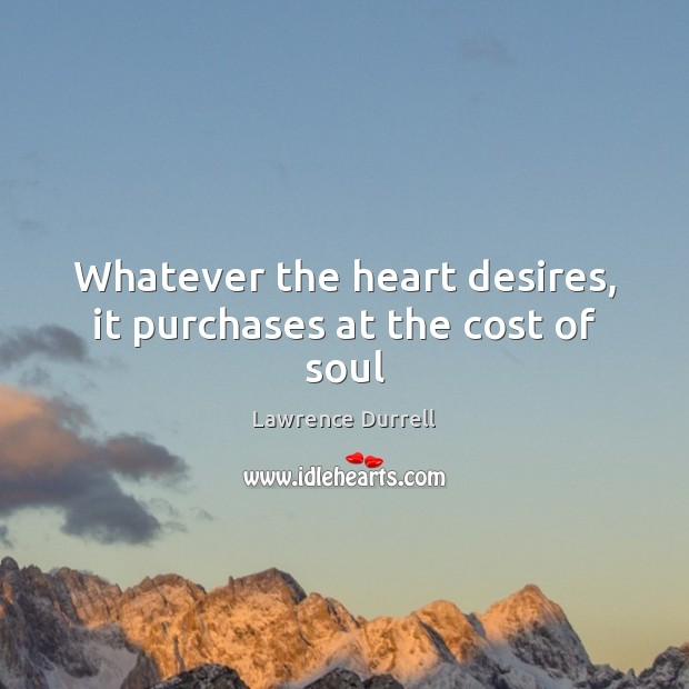 Lawrence Durrell Picture Quote image saying: Whatever the heart desires, it purchases at the cost of soul