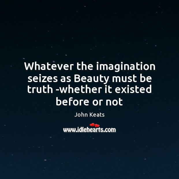 Whatever the imagination seizes as Beauty must be truth -whether it existed before or not John Keats Picture Quote
