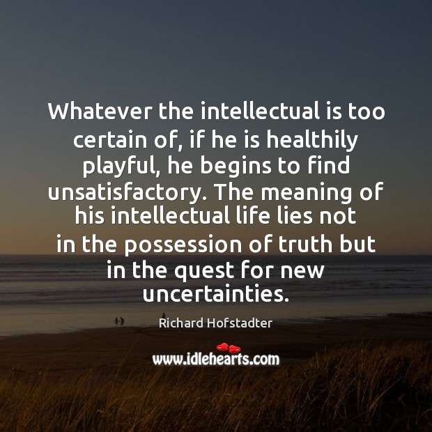 Whatever the intellectual is too certain of, if he is healthily playful, Image