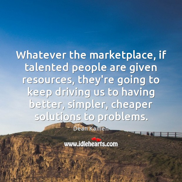 Whatever the marketplace, if talented people are given resources, they're going to Dean Kamen Picture Quote