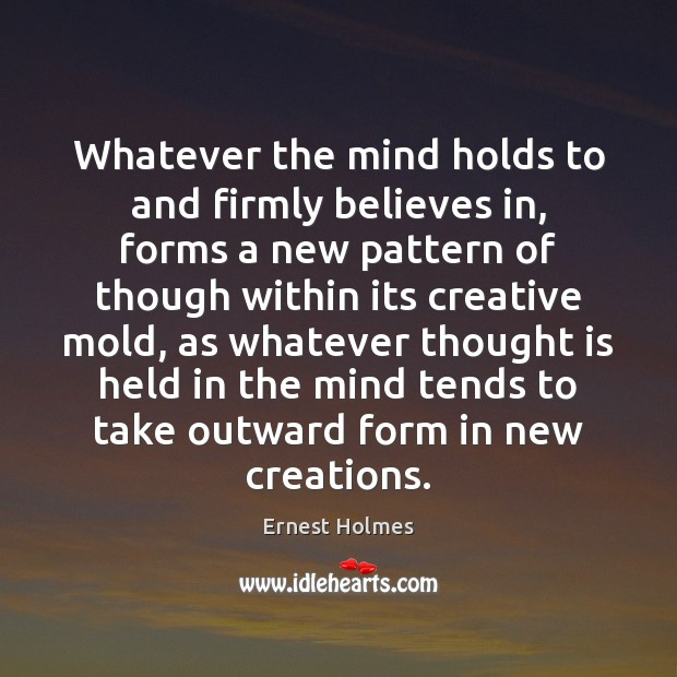 Whatever the mind holds to and firmly believes in, forms a new Ernest Holmes Picture Quote