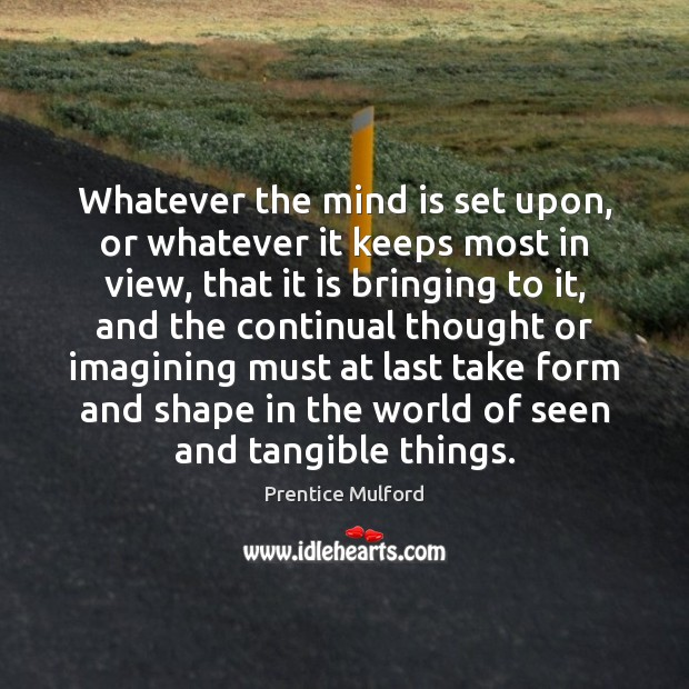 Whatever the mind is set upon, or whatever it keeps most in Image