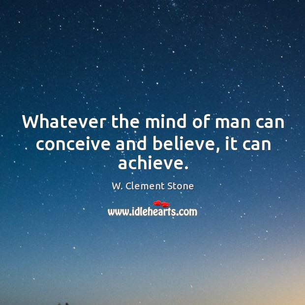 Image, Whatever the mind of man can conceive and believe, it can achieve.