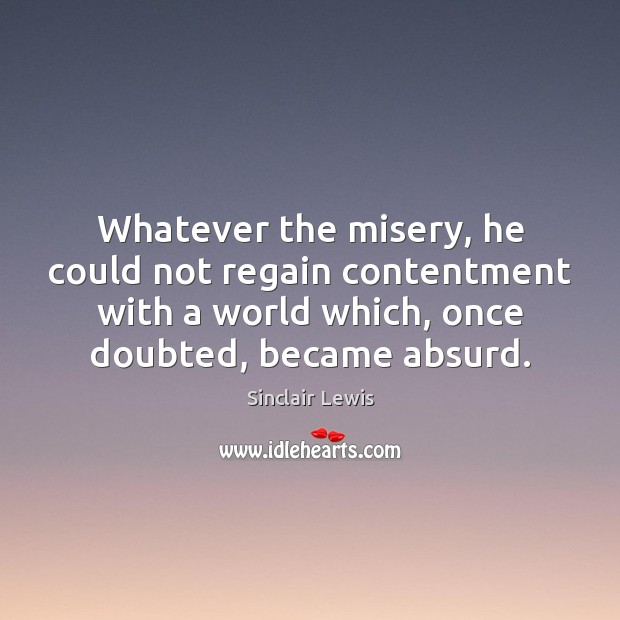 Whatever the misery, he could not regain contentment with a world which, Sinclair Lewis Picture Quote