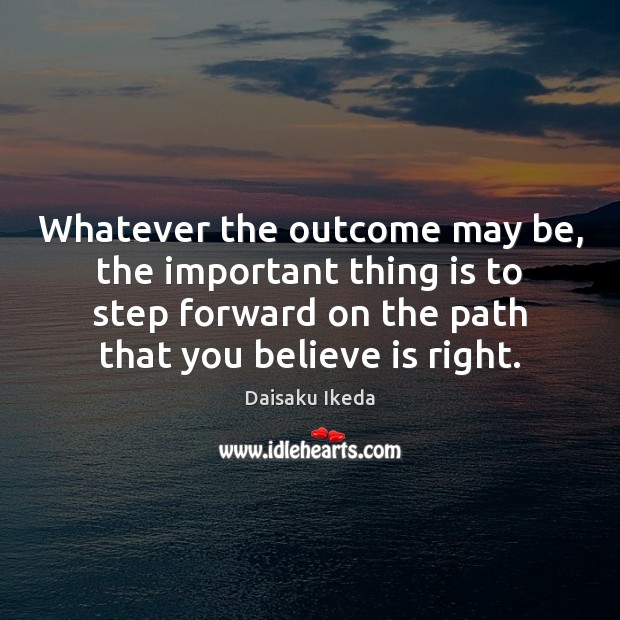 Whatever the outcome may be, the important thing is to step forward Image