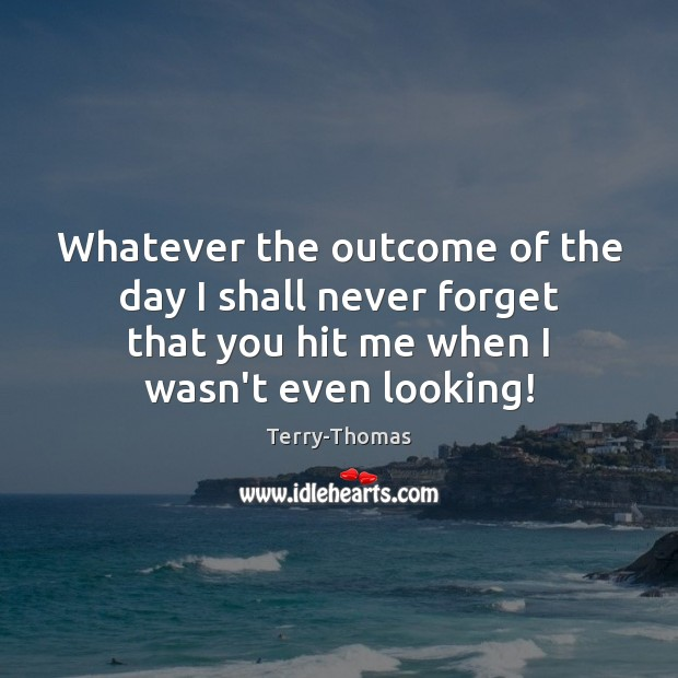 Whatever the outcome of the day I shall never forget that you Terry-Thomas Picture Quote