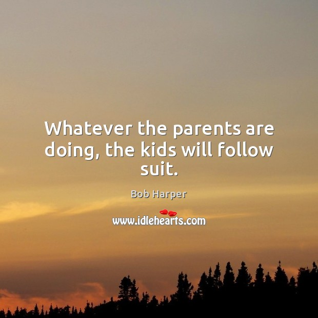 Whatever the parents are doing, the kids will follow suit. Bob Harper Picture Quote