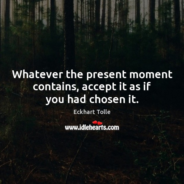 Image, Whatever the present moment contains, accept it as if you had chosen it.
