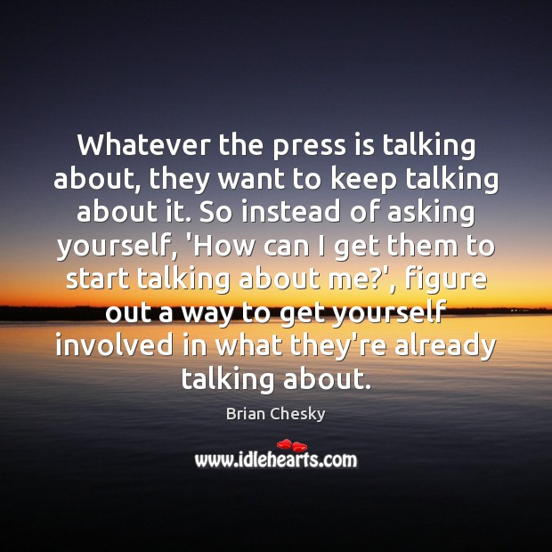 Whatever the press is talking about, they want to keep talking about Image