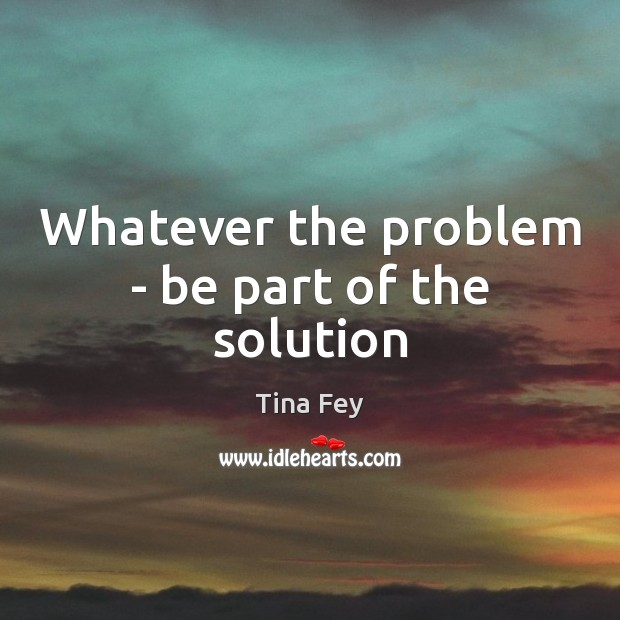 Whatever the problem – be part of the solution Tina Fey Picture Quote