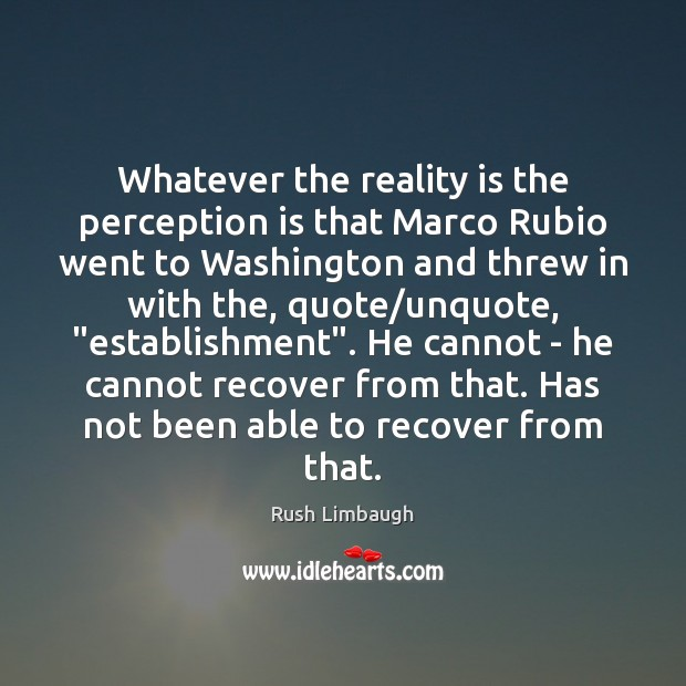 Whatever the reality is the perception is that Marco Rubio went to Perception Quotes Image