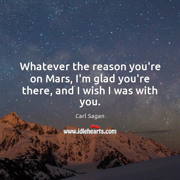 Image, Whatever the reason you're on Mars, I'm glad you're there, and I wish I was with you.