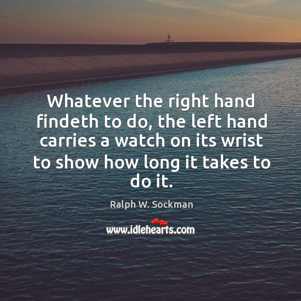Whatever the right hand findeth to do, the left hand carries a watch on its wrist to show how long it takes to do it. Ralph W. Sockman Picture Quote