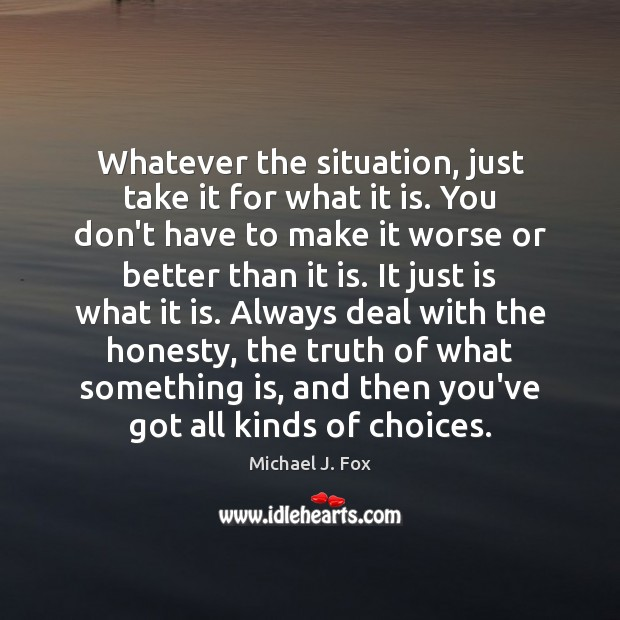 Whatever the situation, just take it for what it is. You don't Michael J. Fox Picture Quote